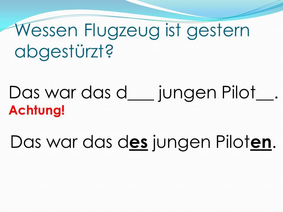 Wessen Flugzeug ist gestern abgestürzt? Das war das d___ jungen Pilot__. Achtung! Das war das d es jungen Pilot en.