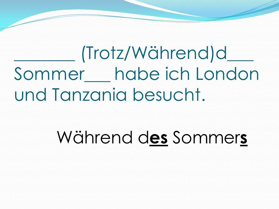 _______ (Trotz/Während)d___ Sommer___ habe ich London und Tanzania besucht. Während d es Sommer s