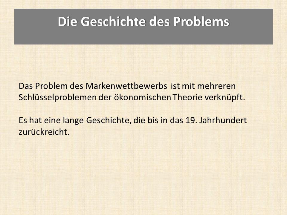 Die Geschichte des ProblemsDie Geschichte des Problems Das Problem des Markenwettbewerbs ist mit mehreren Schlüsselproblemen der ökonomischen Theorie verknüpft.