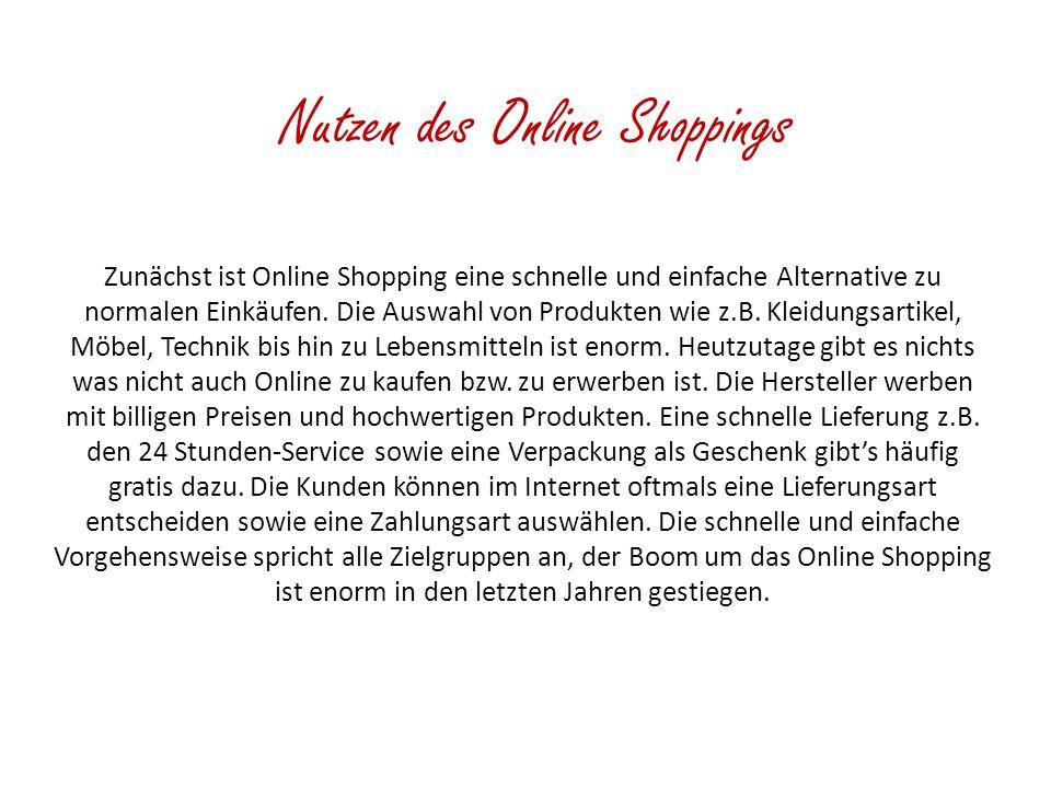 Nutzen des Online Shoppings Zunächst ist Online Shopping eine schnelle und einfache Alternative zu normalen Einkäufen. Die Auswahl von Produkten wie z