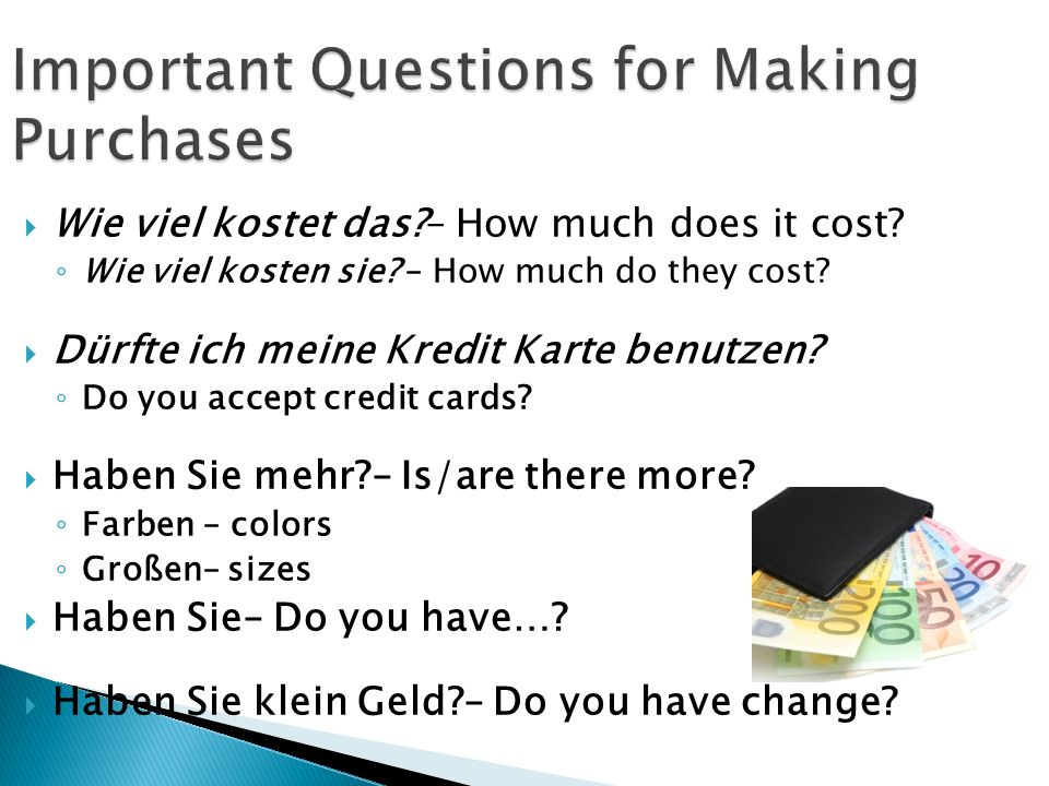 Wie viel kostet das?– How much does it cost? Wie viel kosten sie? – How much do they cost? Dürfte ich meine Kredit Karte benutzen? Do you accept credi