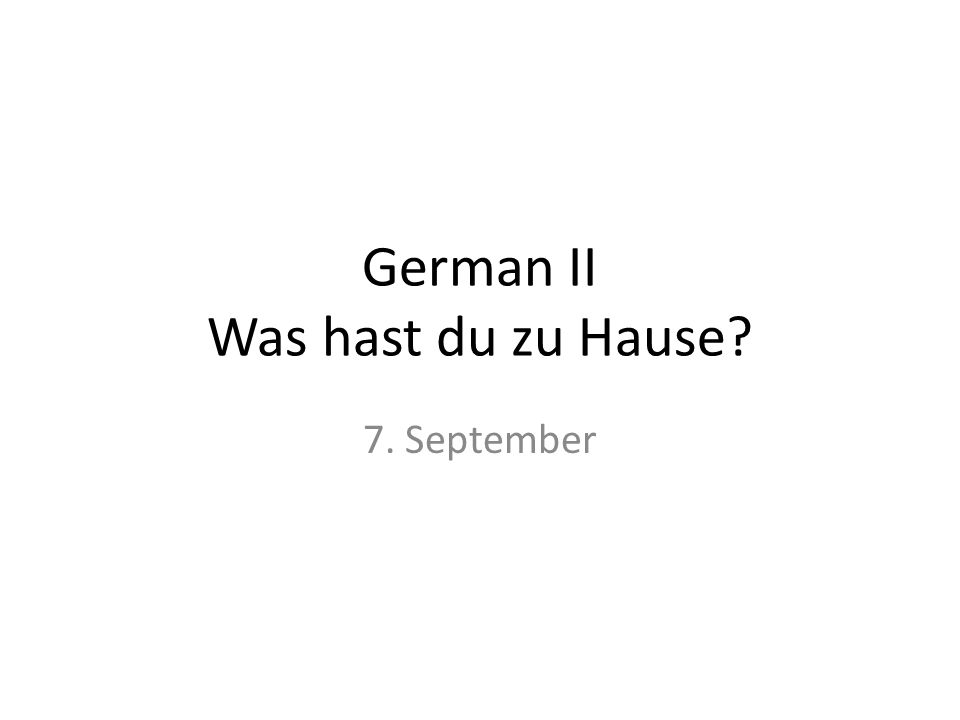 German II Was hast du zu Hause? 7. September