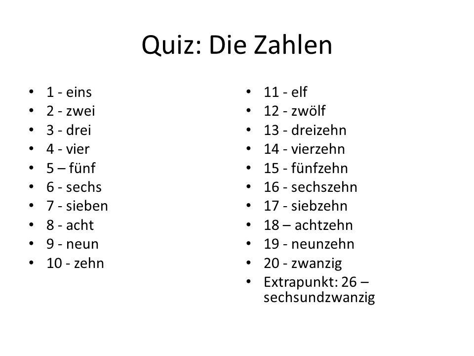 Quiz: Die Zahlen 1 - eins 2 - zwei 3 - drei 4 - vier 5 – fünf 6 - sechs 7 - sieben 8 - acht 9 - neun 10 - zehn 11 - elf 12 - zwölf 13 - dreizehn 14 - vierzehn 15 - fünfzehn 16 - sechszehn 17 - siebzehn 18 – achtzehn 19 - neunzehn 20 - zwanzig Extrapunkt: 26 – sechsundzwanzig