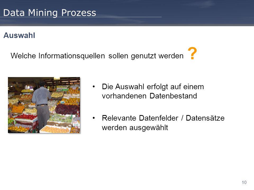 10 Data Mining Prozess Auswahl Die Auswahl erfolgt auf einem vorhandenen Datenbestand Relevante Datenfelder / Datensätze werden ausgewählt Welche Informationsquellen sollen genutzt werden ?