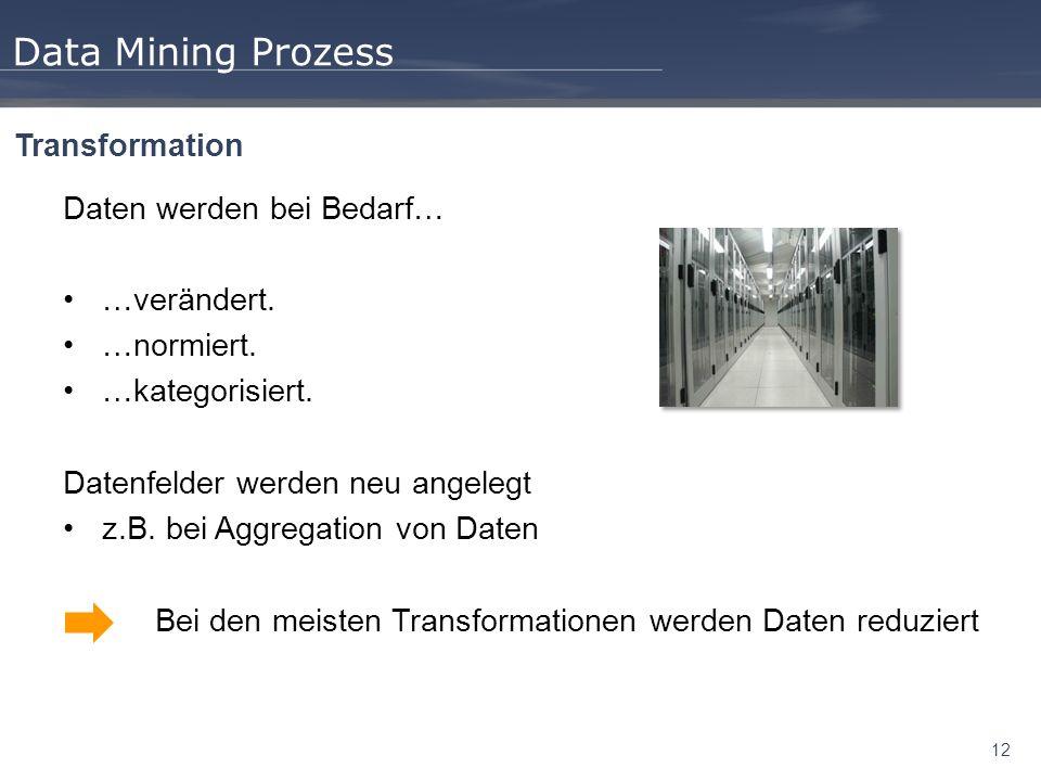 12 Data Mining Prozess Transformation Daten werden bei Bedarf… …verändert. …normiert. …kategorisiert. Datenfelder werden neu angelegt z.B. bei Aggrega