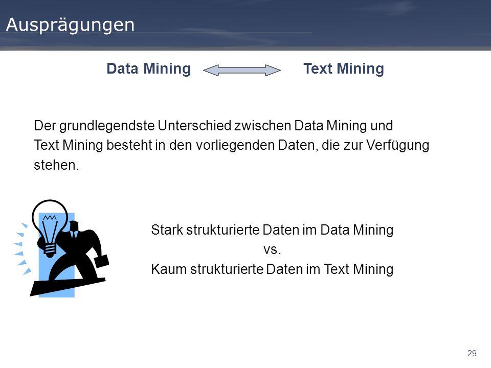 29 Ausprägungen Data MiningText Mining Der grundlegendste Unterschied zwischen Data Mining und Text Mining besteht in den vorliegenden Daten, die zur