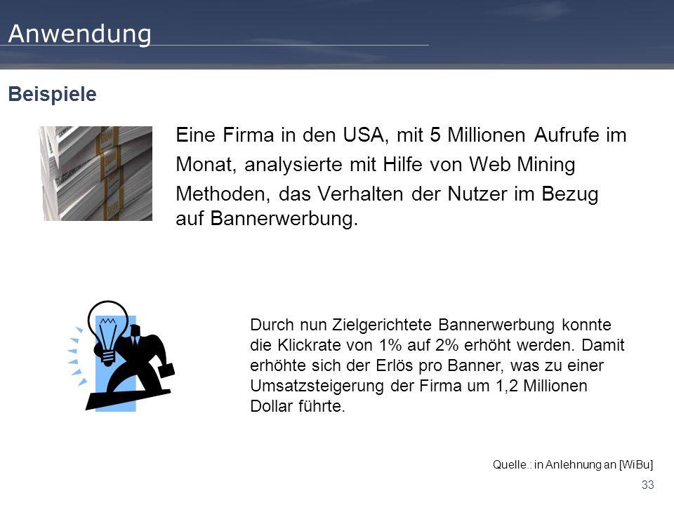 33 Anwendung Eine Firma in den USA, mit 5 Millionen Aufrufe im Monat, analysierte mit Hilfe von Web Mining Methoden, das Verhalten der Nutzer im Bezug auf Bannerwerbung.