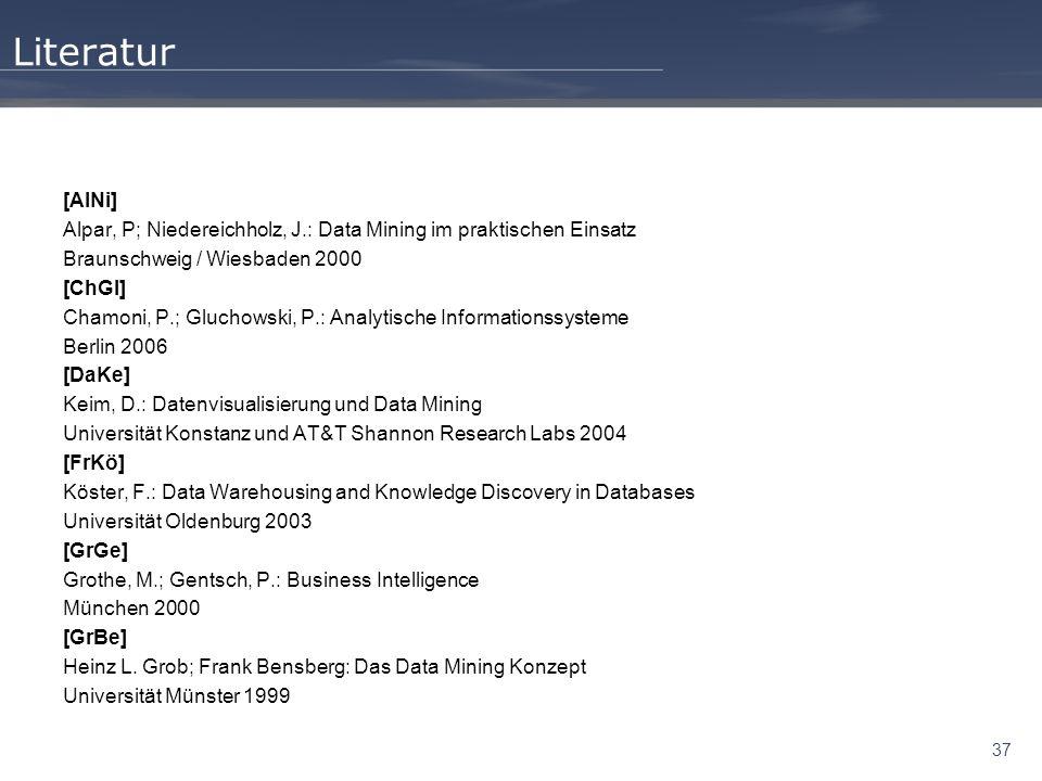 37 Literatur [AlNi] Alpar, P; Niedereichholz, J.: Data Mining im praktischen Einsatz Braunschweig / Wiesbaden 2000 [ChGl] Chamoni, P.; Gluchowski, P.: Analytische Informationssysteme Berlin 2006 [DaKe] Keim, D.: Datenvisualisierung und Data Mining Universität Konstanz und AT&T Shannon Research Labs 2004 [FrKö] Köster, F.: Data Warehousing and Knowledge Discovery in Databases Universität Oldenburg 2003 [GrGe] Grothe, M.; Gentsch, P.: Business Intelligence München 2000 [GrBe] Heinz L.