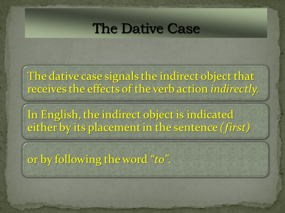 The dative case signals the indirect object that receives the effects of the verb action indirectly.