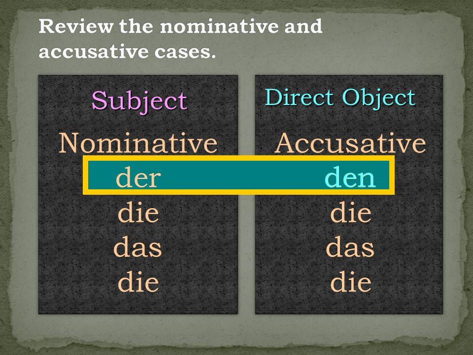 Subject Direct Object Nominative der die das die Accusative den die das die den