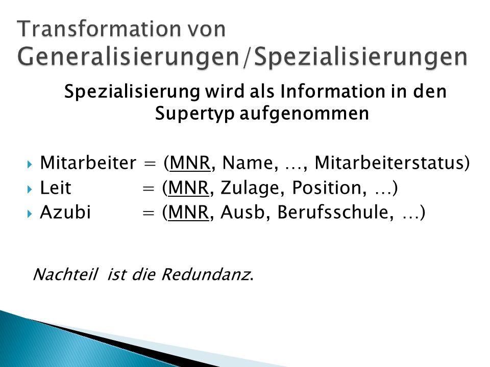 Spezialisierung wird als Information in den Supertyp aufgenommen Mitarbeiter = (MNR, Name, …, Mitarbeiterstatus) Leit = (MNR, Zulage, Position, …) Azubi = (MNR, Ausb, Berufsschule, …) Nachteil ist die Redundanz.