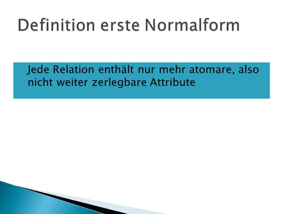 Jede Relation enthält nur mehr atomare, also nicht weiter zerlegbare Attribute