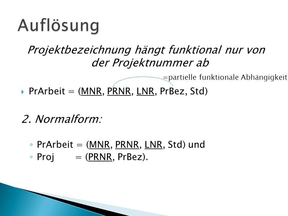 Projektbezeichnung hängt funktional nur von der Projektnummer ab PrArbeit = (MNR, PRNR, LNR, PrBez, Std) 2.