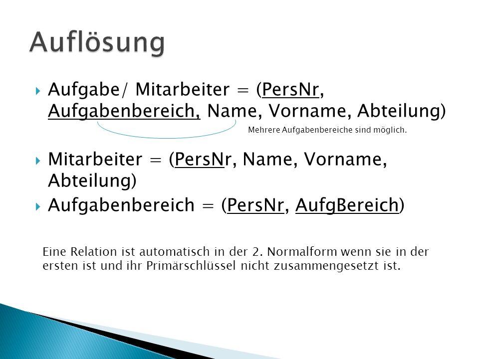 Aufgabe/ Mitarbeiter = (PersNr, Aufgabenbereich, Name, Vorname, Abteilung) Mitarbeiter = (PersNr, Name, Vorname, Abteilung) Aufgabenbereich = (PersNr, AufgBereich) Mehrere Aufgabenbereiche sind möglich.