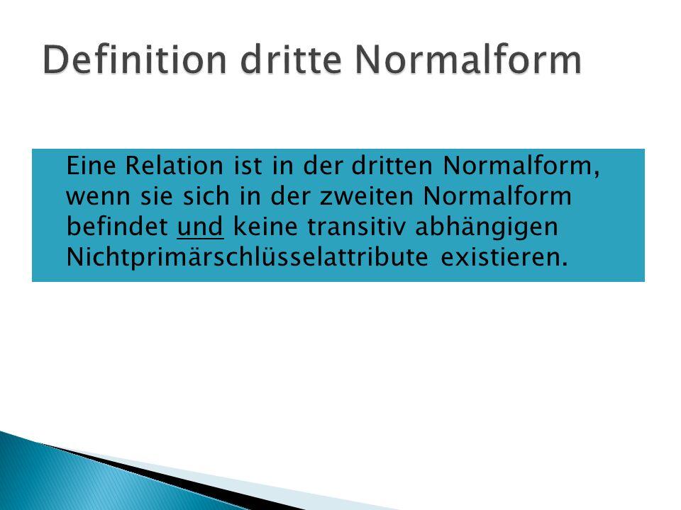 Eine Relation ist in der dritten Normalform, wenn sie sich in der zweiten Normalform befindet und keine transitiv abhängigen Nichtprimärschlüsselattribute existieren.