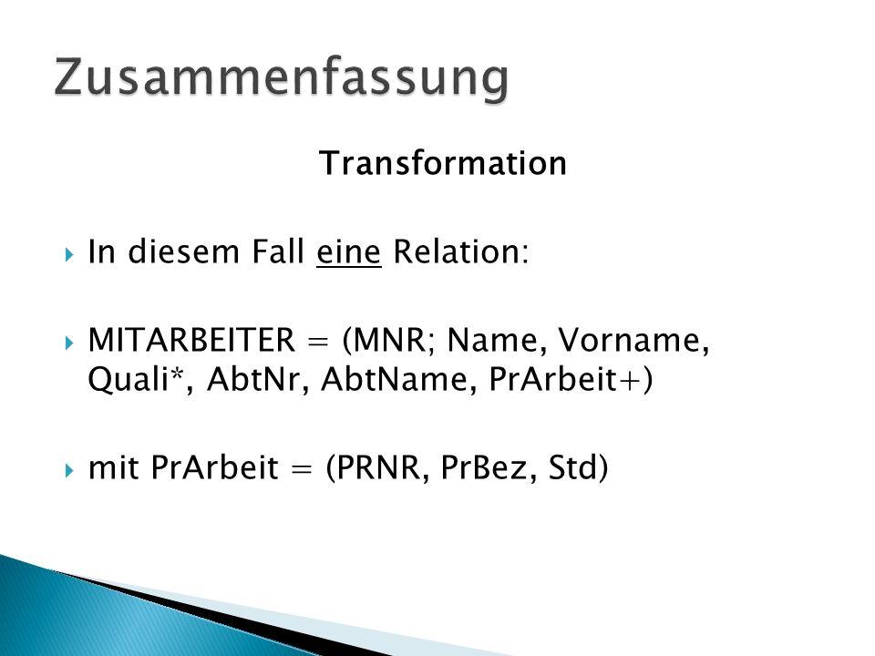 Transformation In diesem Fall eine Relation: MITARBEITER = (MNR; Name, Vorname, Quali*, AbtNr, AbtName, PrArbeit+) mit PrArbeit = (PRNR, PrBez, Std)