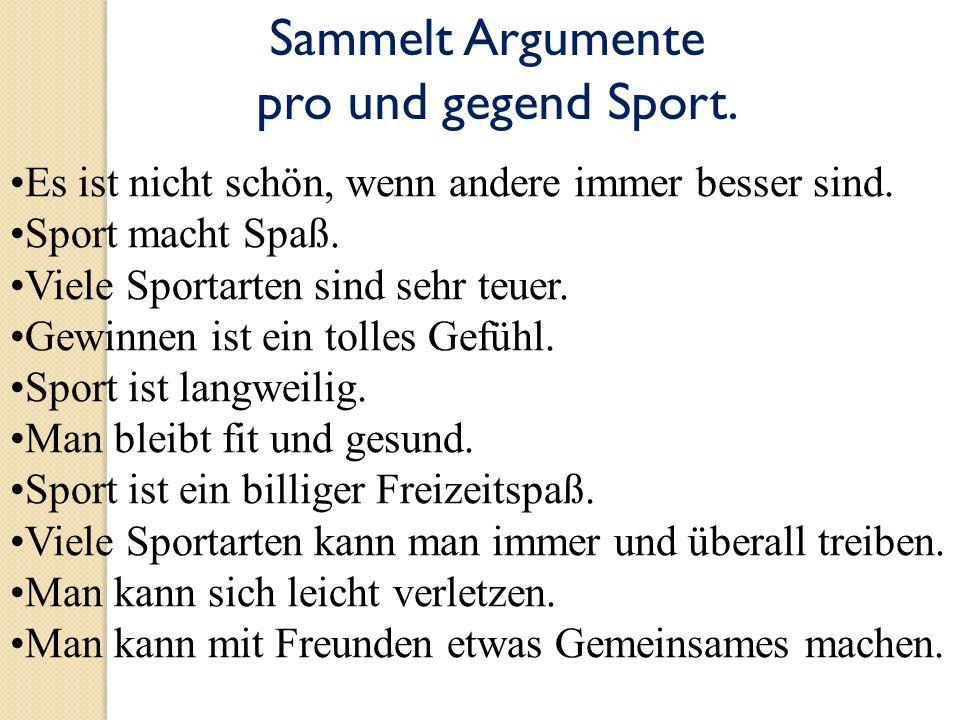 Sammelt Argumente pro und gegend Sport. Es ist nicht schön, wenn andere immer besser sind. Sport macht Spaß. Viele Sportarten sind sehr teuer. Gewinne