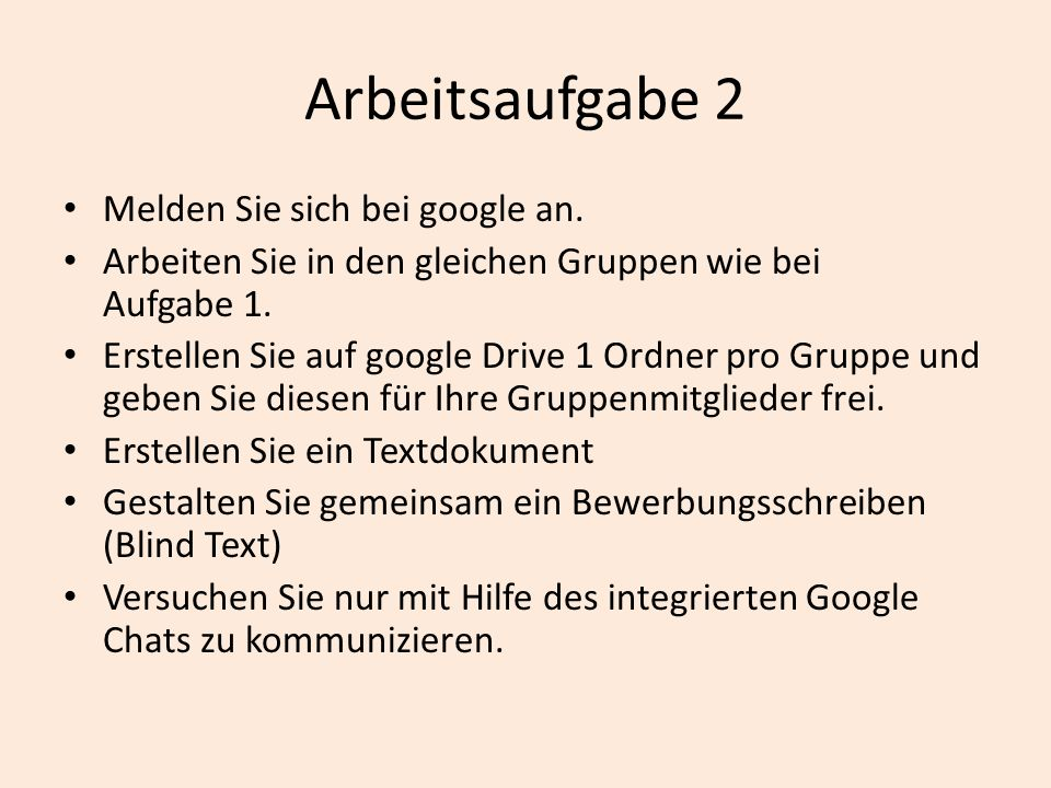 Arbeitsaufgabe 2 Melden Sie sich bei google an. Arbeiten Sie in den gleichen Gruppen wie bei Aufgabe 1. Erstellen Sie auf google Drive 1 Ordner pro Gr
