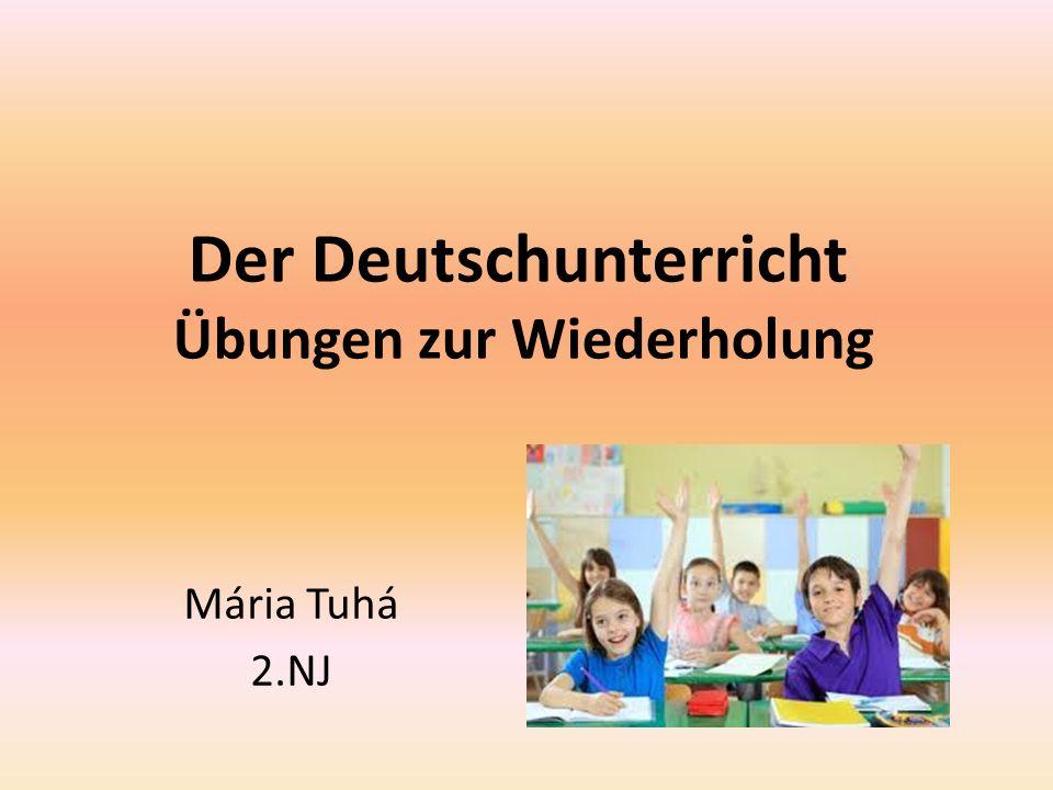 Der Deutschunterricht Übungen zur Wiederholung Mária Tuhá 2.NJ
