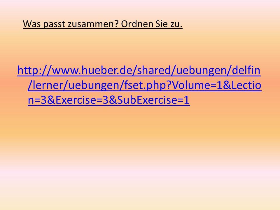 Was passt zusammen? Ordnen Sie zu. http://www.hueber.de/shared/uebungen/delfin /lerner/uebungen/fset.php?Volume=1&Lectio n=3&Exercise=3&SubExercise=1