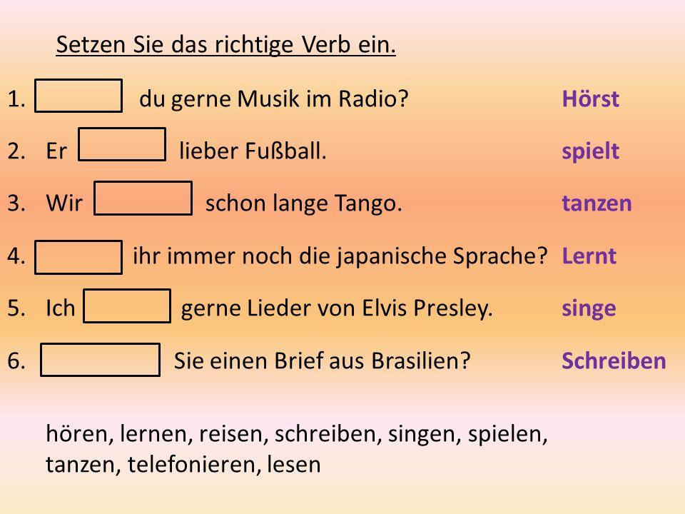 Setzen Sie das richtige Verb ein. 1. du gerne Musik im Radio? 2.Er lieber Fußball. 3.Wir schon lange Tango. 4. ihr immer noch die japanische Sprache?
