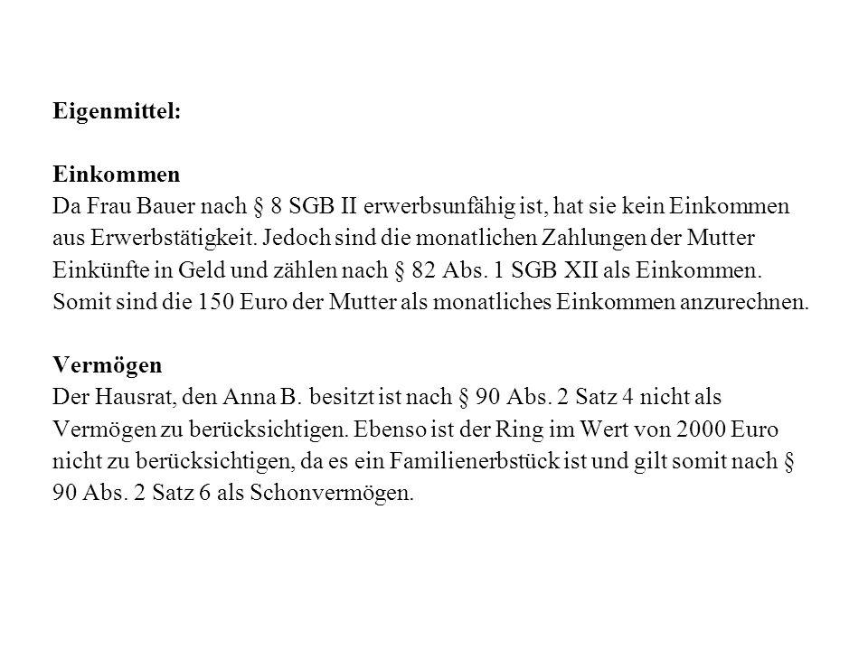 Eigenmittel: Einkommen Da Frau Bauer nach § 8 SGB II erwerbsunfähig ist, hat sie kein Einkommen aus Erwerbstätigkeit. Jedoch sind die monatlichen Zahl