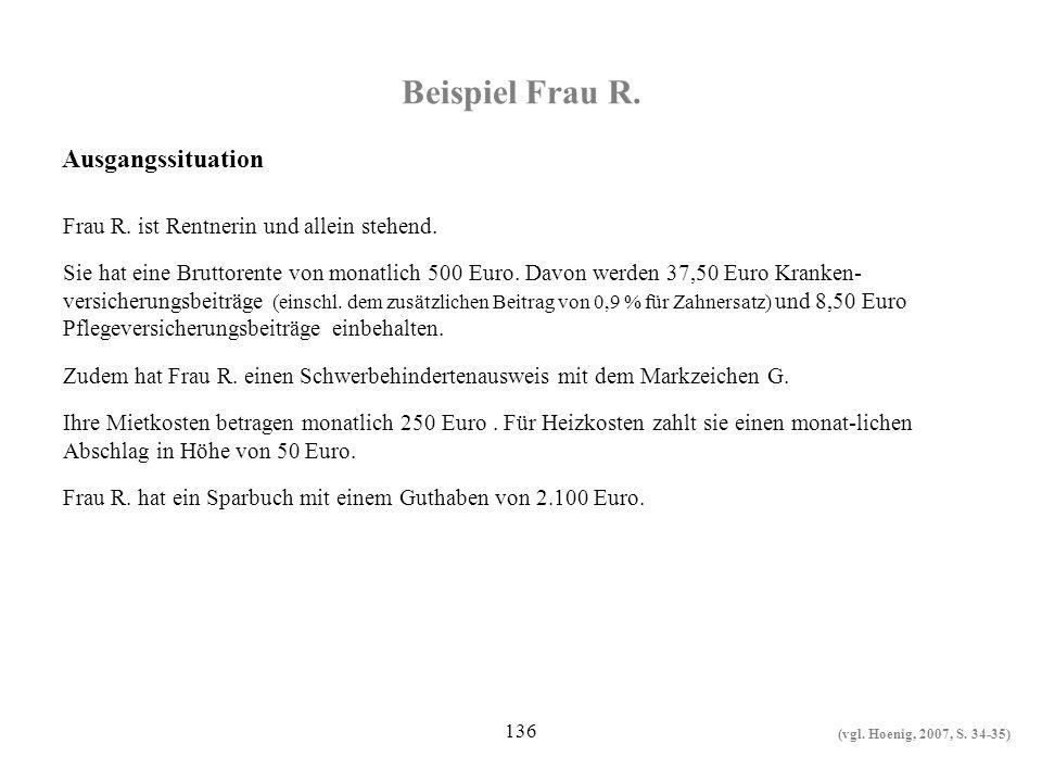 136 Beispiel Frau R. Frau R. ist Rentnerin und allein stehend. Sie hat eine Bruttorente von monatlich 500 Euro. Davon werden 37,50 Euro Kranken- versi