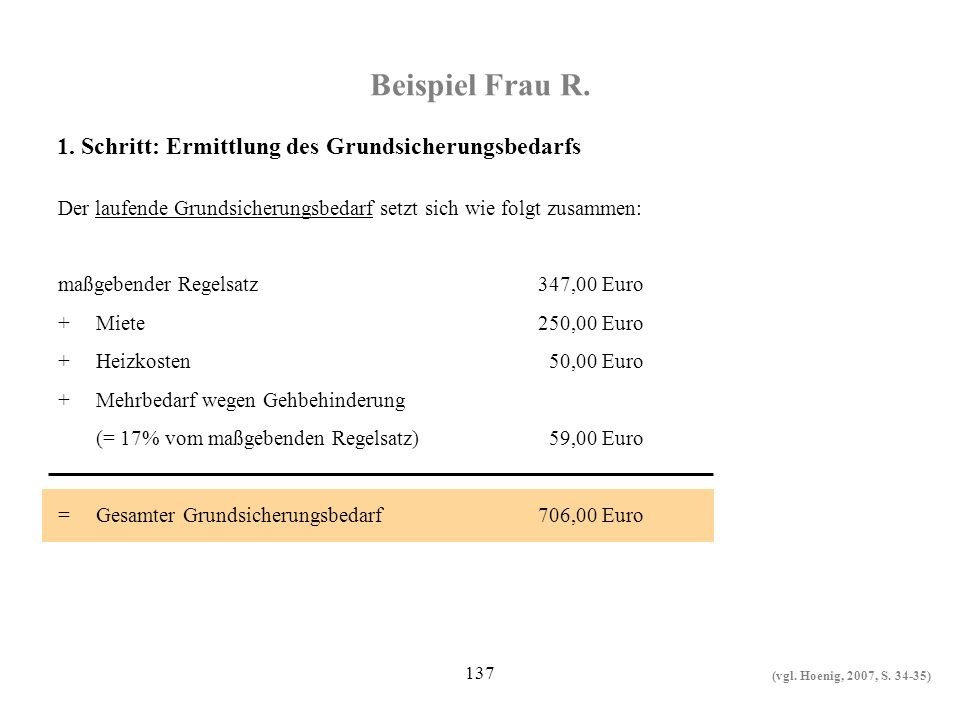 137 Beispiel Frau R. Der laufende Grundsicherungsbedarf setzt sich wie folgt zusammen: maßgebender Regelsatz347,00 Euro +Miete250,00 Euro +Heizkosten