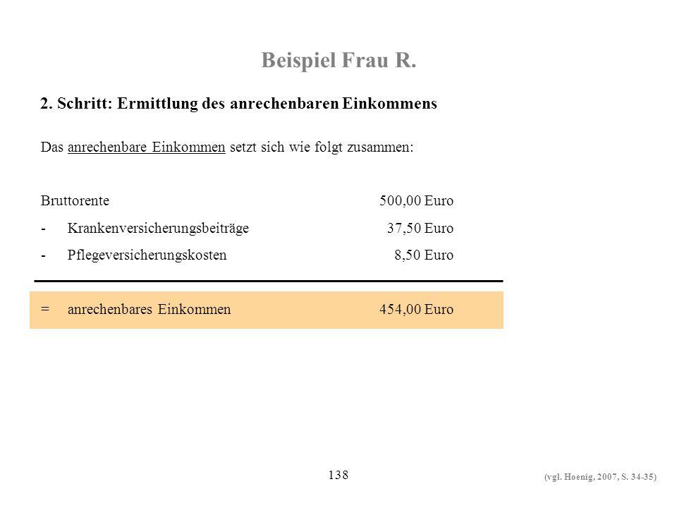 138 Beispiel Frau R. Das anrechenbare Einkommen setzt sich wie folgt zusammen: Bruttorente500,00 Euro -Krankenversicherungsbeiträge 37,50 Euro -Pflege