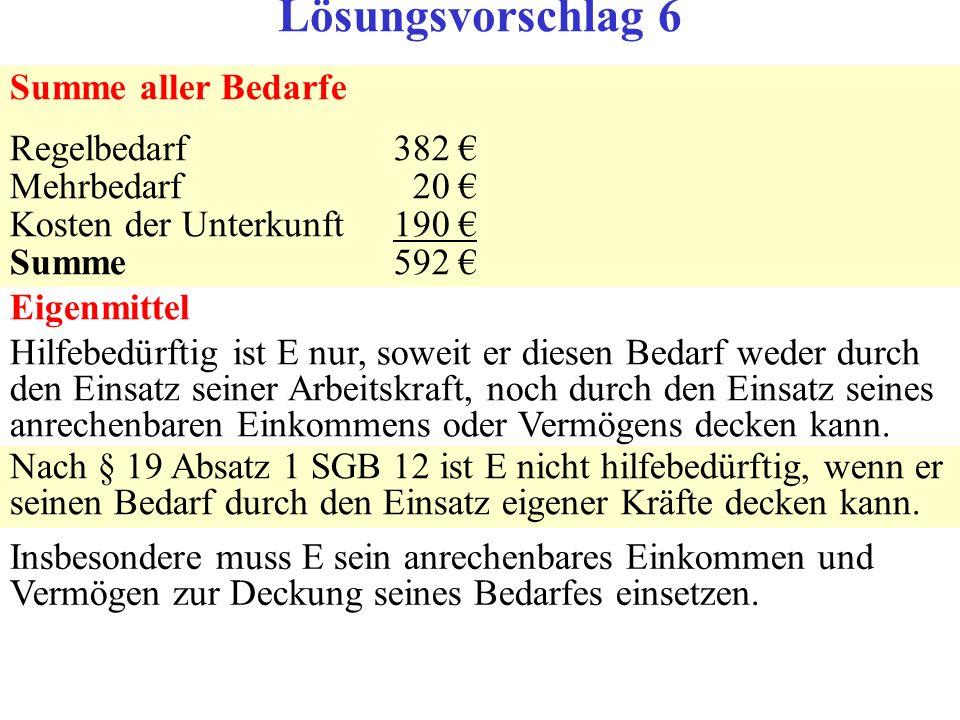 Summe aller Bedarfe Regelbedarf382 Mehrbedarf 20 Kosten der Unterkunft190 Summe592 Eigenmittel Hilfebedürftig ist E nur, soweit er diesen Bedarf weder