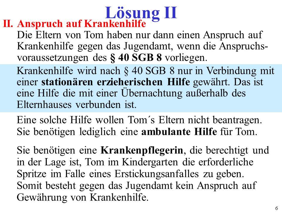 68 Lösung II II.Anspruch auf Krankenhilfe Die Eltern von Tom haben nur dann einen Anspruch auf Krankenhilfe gegen das Jugendamt, wenn die Anspruchs- v