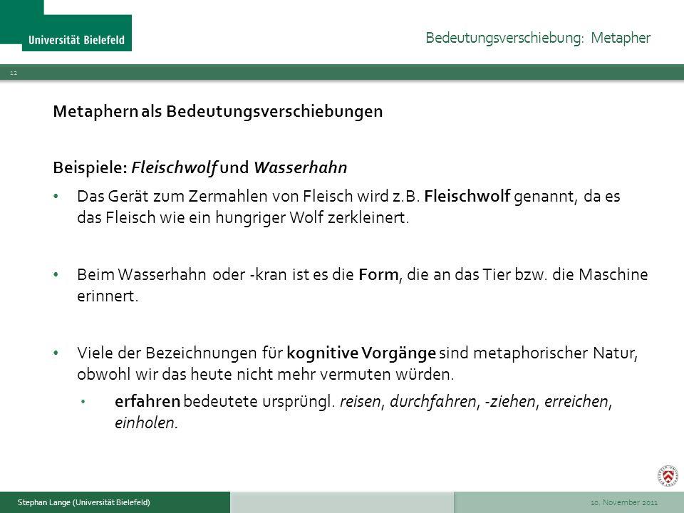 10. November 2011 12 Stephan Lange (Universität Bielefeld) Metaphern als Bedeutungsverschiebungen Beispiele: Fleischwolf und Wasserhahn Das Gerät zum