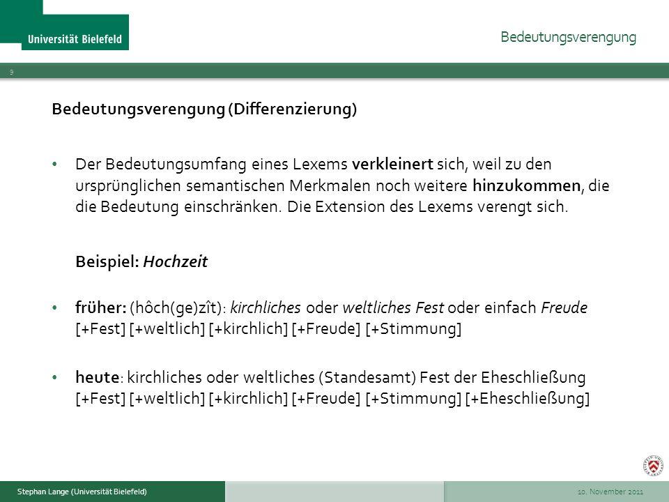 10. November 2011 9 Stephan Lange (Universität Bielefeld) Bedeutungsverengung (Differenzierung) Der Bedeutungsumfang eines Lexems verkleinert sich, we