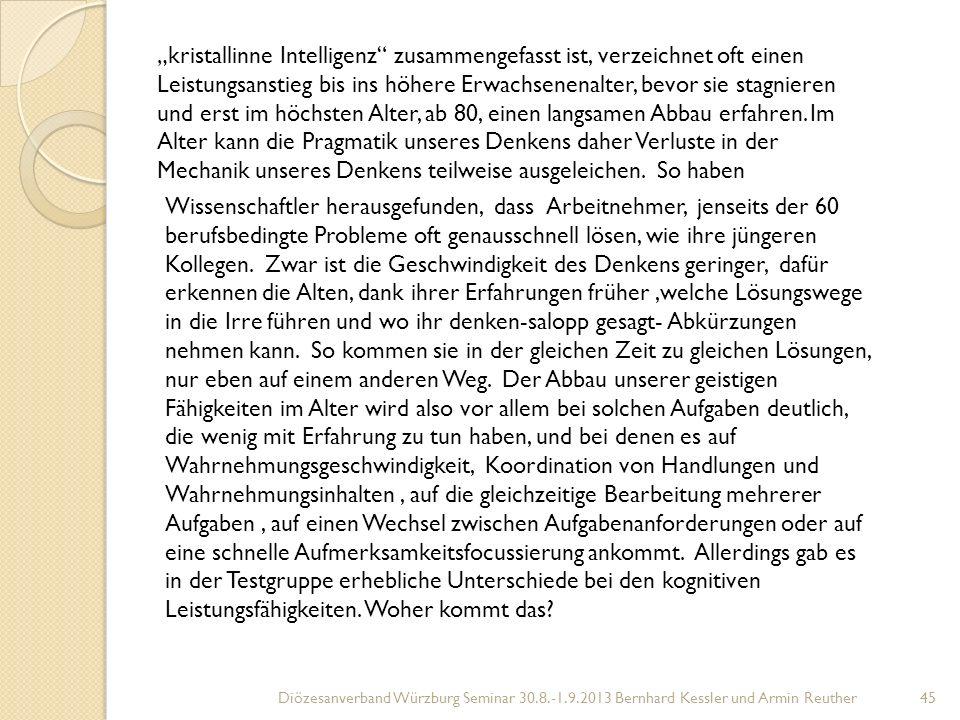 Diözesanverband Würzburg Seminar 30.8.-1.9.2013 Bernhard Kessler und Armin Reuther45 kristallinne Intelligenz zusammengefasst ist, verzeichnet oft einen Leistungsanstieg bis ins höhere Erwachsenenalter, bevor sie stagnieren und erst im höchsten Alter, ab 80, einen langsamen Abbau erfahren.