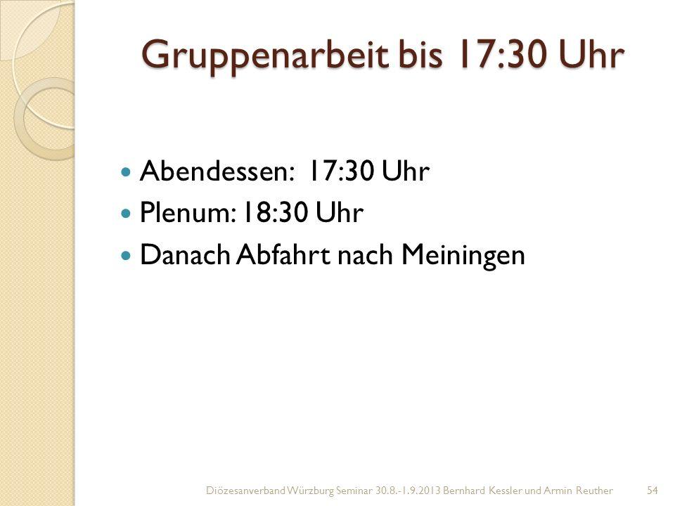 Gruppenarbeit bis 17:30 Uhr Abendessen: 17:30 Uhr Plenum: 18:30 Uhr Danach Abfahrt nach Meiningen Diözesanverband Würzburg Seminar 30.8.-1.9.2013 Bernhard Kessler und Armin Reuther54