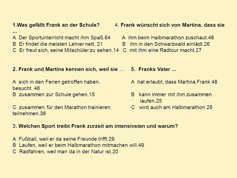 1.Was gefällt Frank an der Schule? 4. Frank wünscht sich von Martina, dass sie... A Der Sportunterricht macht ihm Spaß.64 A ihm beim Halbmarathon zusc
