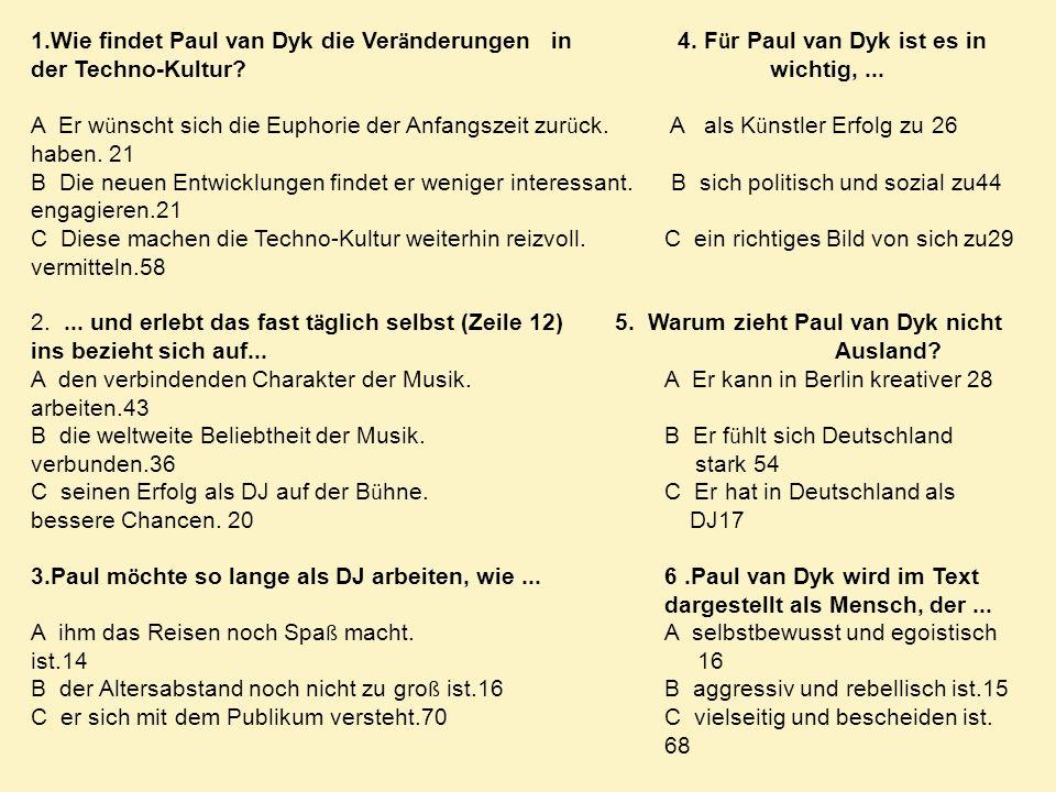 1.Wie findet Paul van Dyk die Ver ä nderungen in 4. F ü r Paul van Dyk ist es in der Techno-Kultur?wichtig,... A Er w ü nscht sich die Euphorie der An