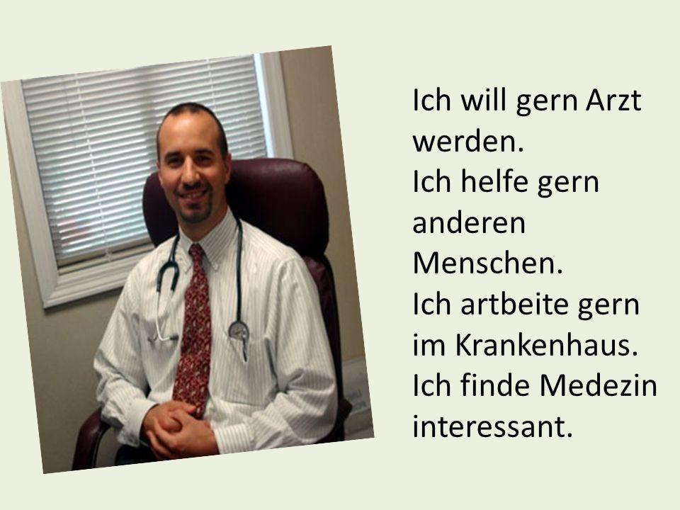Ich will gern Arzt werden. Ich helfe gern anderen Menschen. Ich artbeite gern im Krankenhaus. Ich finde Medezin interessant.