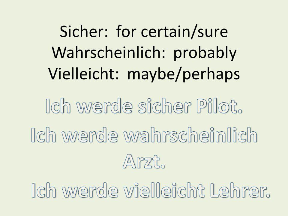 Sicher: for certain/sure Wahrscheinlich: probably Vielleicht: maybe/perhaps