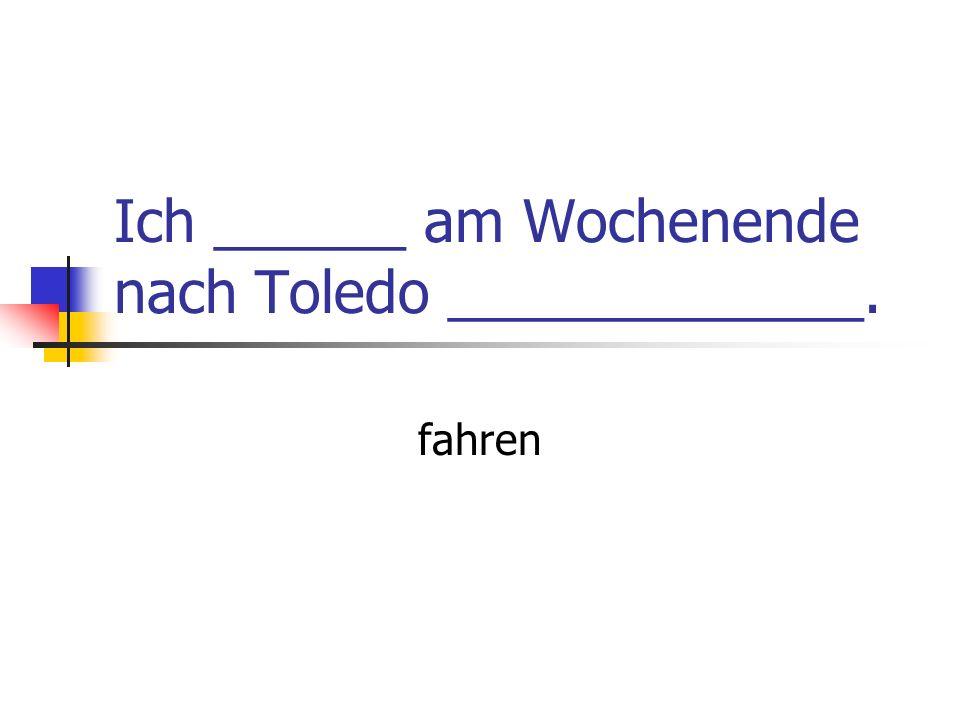 Ich ______ am Wochenende nach Toledo _____________. fahren
