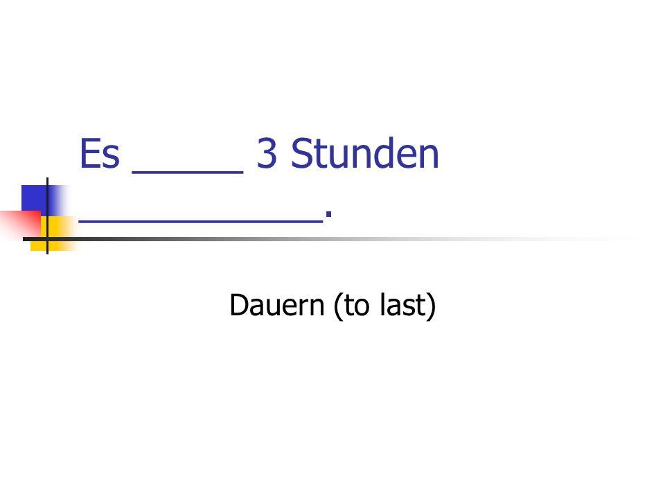 Es _____ 3 Stunden ___________. Dauern (to last)