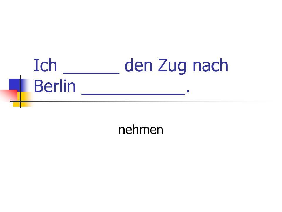 Ich ______ den Zug nach Berlin ___________. nehmen
