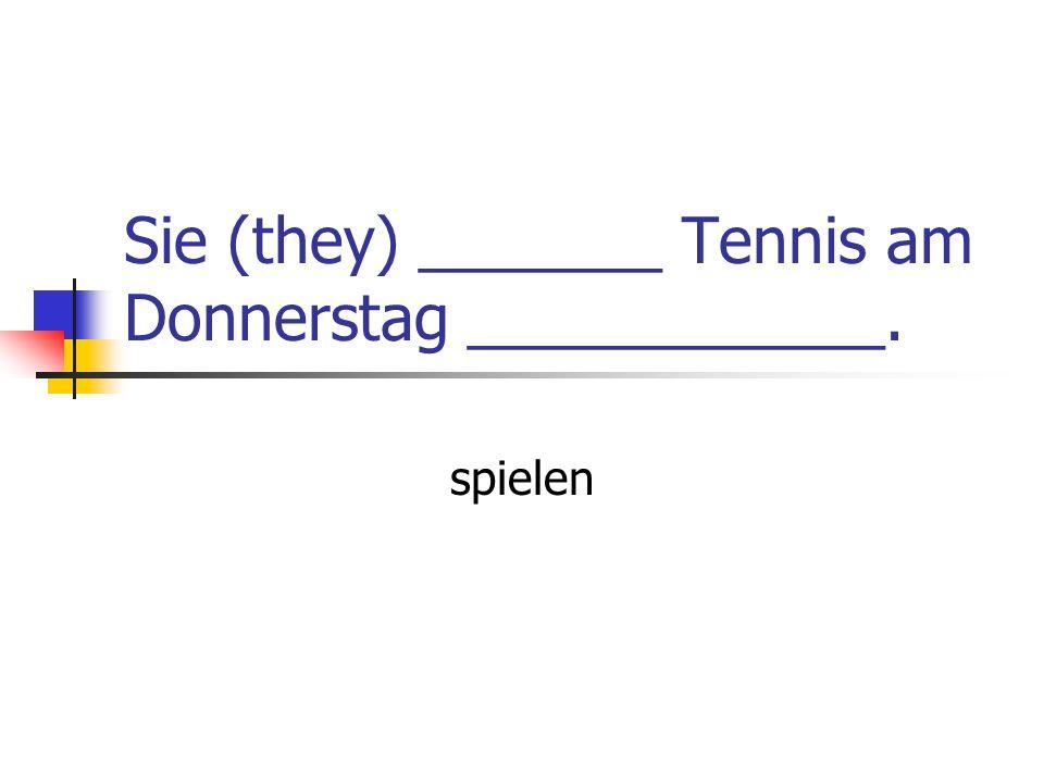 Sie (they) _______ Tennis am Donnerstag ____________. spielen