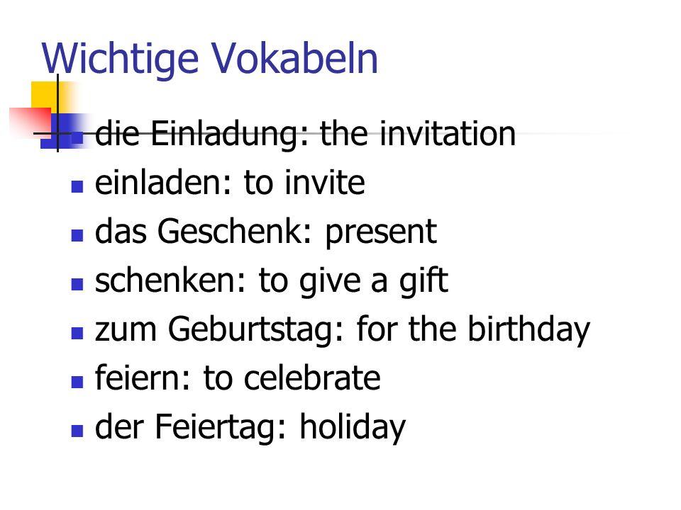 Wichtige Vokabeln die Einladung: the invitation einladen: to invite das Geschenk: present schenken: to give a gift zum Geburtstag: for the birthday feiern: to celebrate der Feiertag: holiday