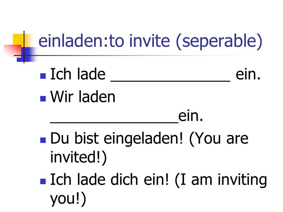 einladen:to invite (seperable) Ich lade ______________ ein.