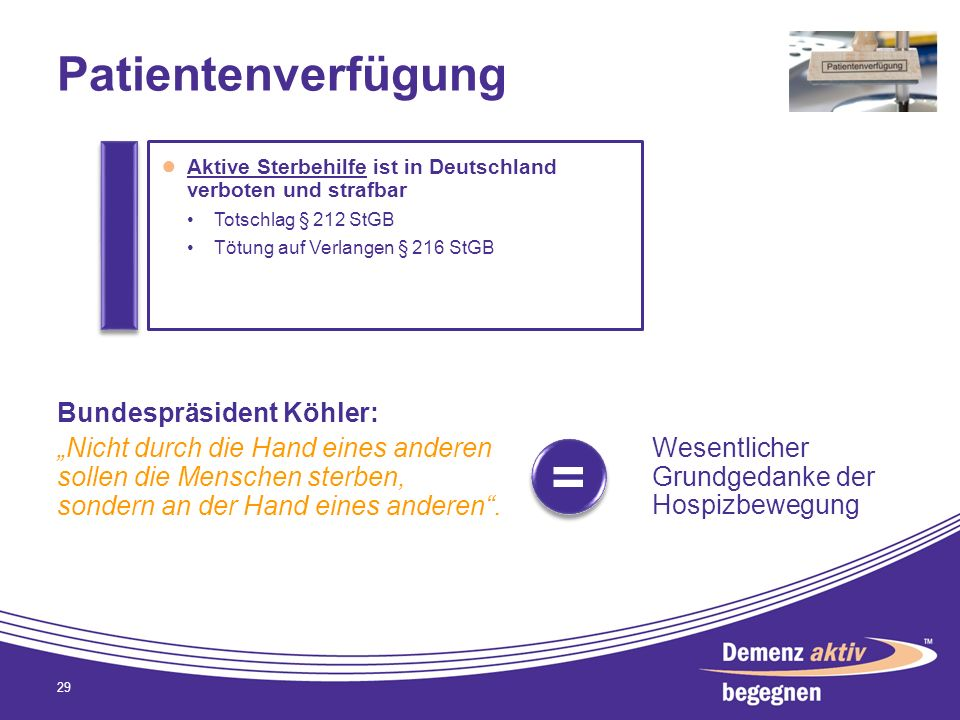 Patientenverfügung 29 Aktive Sterbehilfe ist in Deutschland verboten und strafbar Totschlag § 212 StGB Tötung auf Verlangen § 216 StGB Bundespräsident