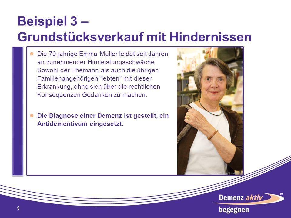Beispiel 3 – Grundstücksverkauf mit Hindernissen 9 Die 70-jährige Emma Müller leidet seit Jahren an zunehmender Hirnleistungsschwäche. Sowohl der Ehem