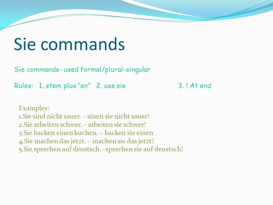 Sie commands Sie commands- used formal/plural-singular Rules: 1. stem plus en2. use sie3. ! At end Examples: 1.Sie sind nicht sauer. – sinen sie nicht