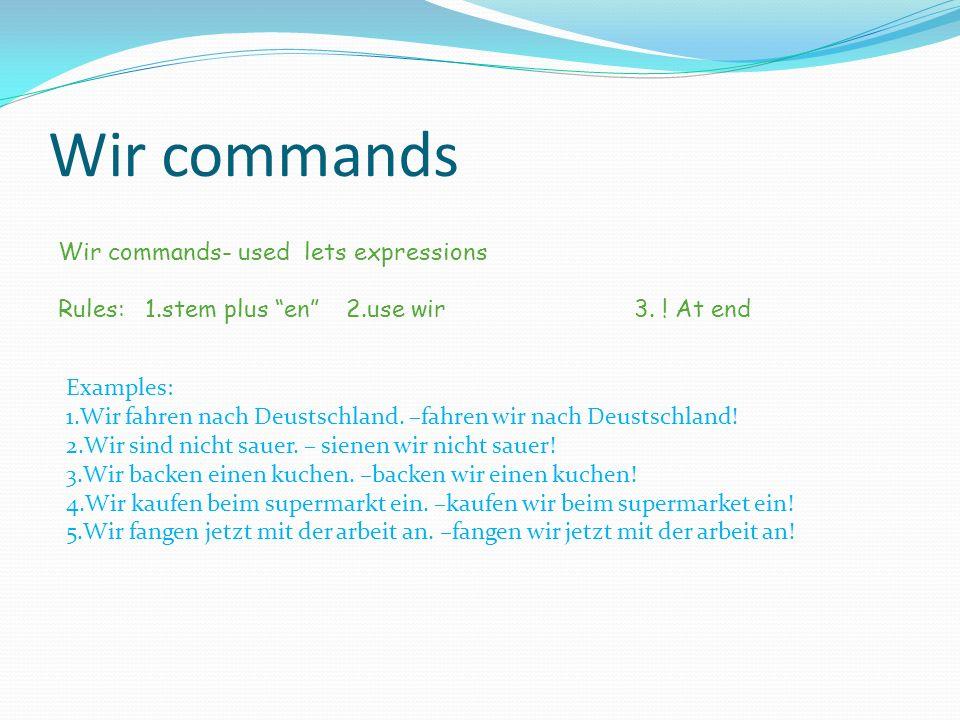 Wir commands Wir commands- used lets expressions Rules: 1.stem plus en2.use wir3. ! At end Examples: 1.Wir fahren nach Deustschland. –fahren wir nach