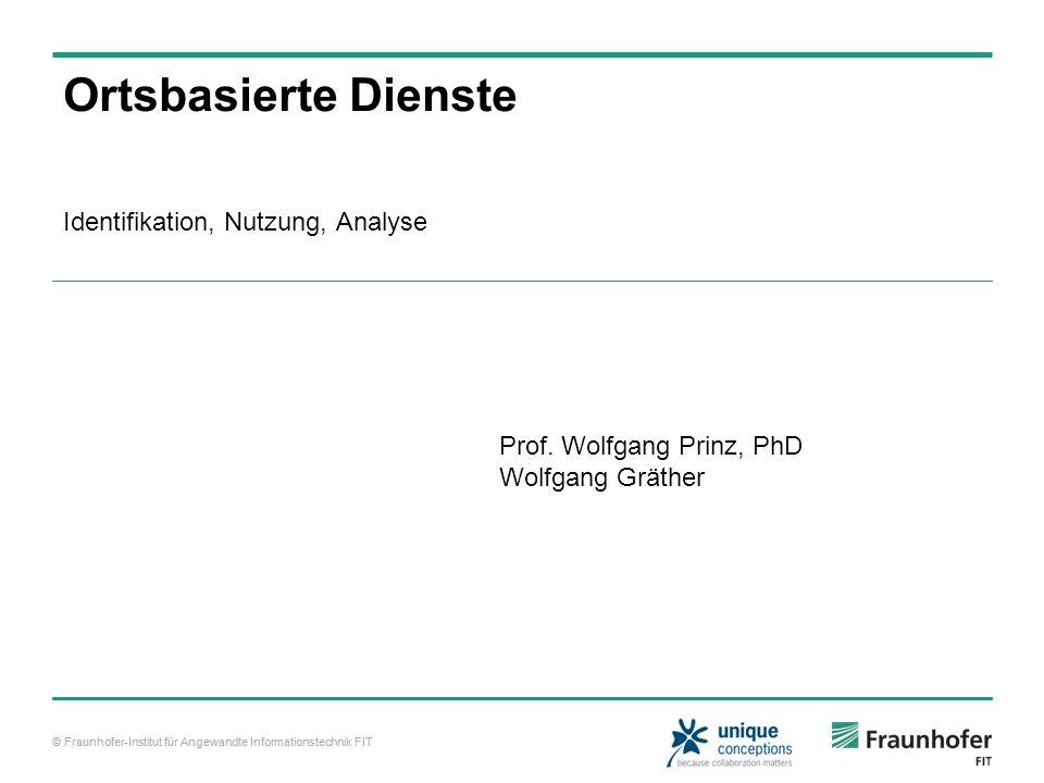 © Fraunhofer-Institut für Angewandte Informationstechnik FIT Ortsbasierte Dienste Identifikation, Nutzung, Analyse Prof.